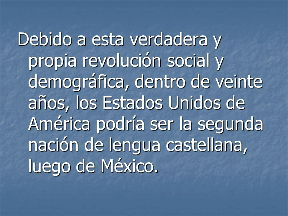 Debido a esta verdadera y propia revolución social y demográfica, dentro de veinte años, los Estados Unidos de América podría ser la segunda nación de lengua castellana, luego de México.