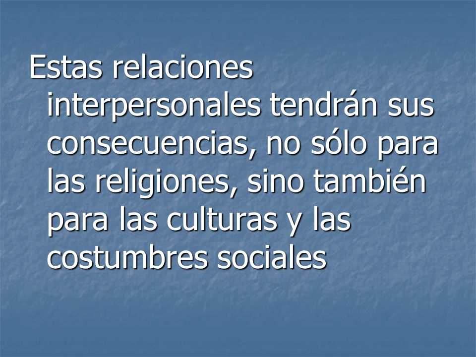 Estas relaciones interpersonales tendrán sus consecuencias, no sólo para las religiones, sino también para las culturas y las costumbres sociales