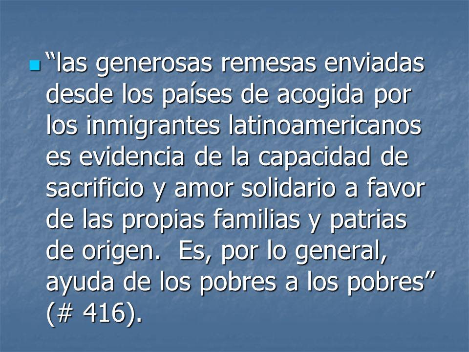 las generosas remesas enviadas desde los países de acogida por los inmigrantes latinoamericanos es evidencia de la capacidad de sacrificio y amor solidario a favor de las propias familias y patrias de origen.