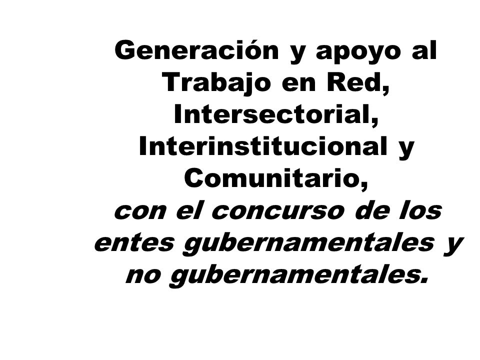 Generación y apoyo al Trabajo en Red, Intersectorial, Interinstitucional y Comunitario, con el concurso de los entes gubernamentales y no gubernamentales.
