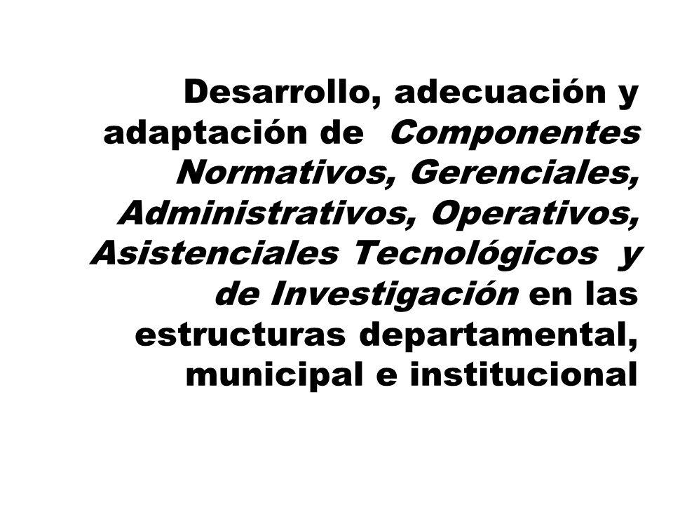 Desarrollo, adecuación y adaptación de Componentes Normativos, Gerenciales, Administrativos, Operativos, Asistenciales Tecnológicos y de Investigación en las estructuras departamental, municipal e institucional