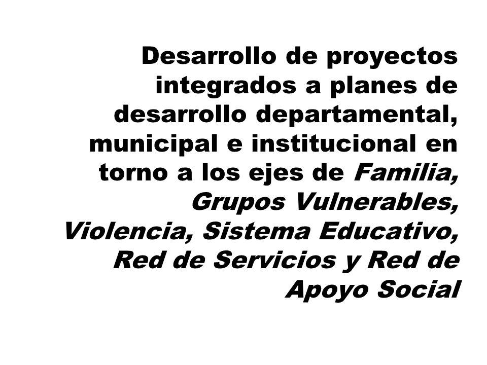 Desarrollo de proyectos integrados a planes de desarrollo departamental, municipal e institucional en torno a los ejes de Familia, Grupos Vulnerables, Violencia, Sistema Educativo, Red de Servicios y Red de Apoyo Social
