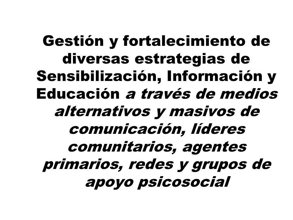 Gestión y fortalecimiento de diversas estrategias de Sensibilización, Información y Educación a través de medios alternativos y masivos de comunicación, líderes comunitarios, agentes primarios, redes y grupos de apoyo psicosocial