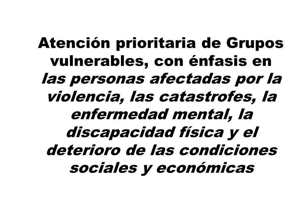 Atención prioritaria de Grupos vulnerables, con énfasis en las personas afectadas por la violencia, las catastrofes, la enfermedad mental, la discapacidad física y el deterioro de las condiciones sociales y económicas