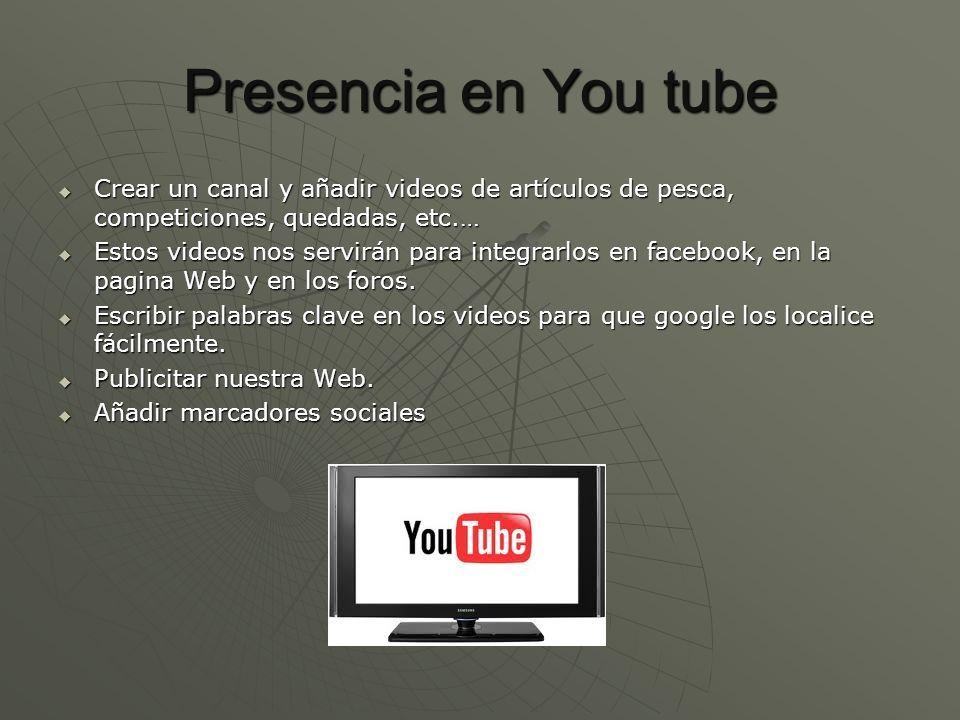Presencia en You tube Crear un canal y añadir videos de artículos de pesca, competiciones, quedadas, etc.…