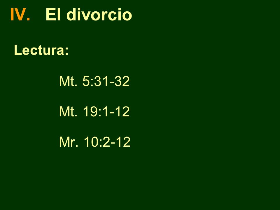 IV. El divorcio Lectura: Mt. 5:31-32 Mt. 19:1-12 Mr. 10:2-12