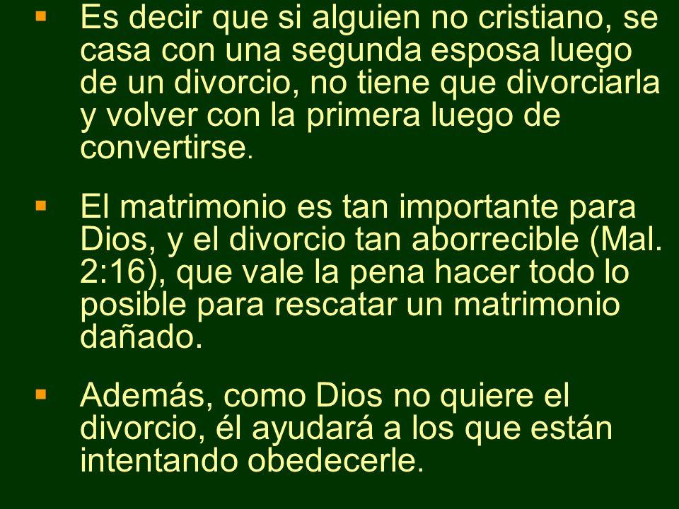 Es decir que si alguien no cristiano, se casa con una segunda esposa luego de un divorcio, no tiene que divorciarla y volver con la primera luego de convertirse.