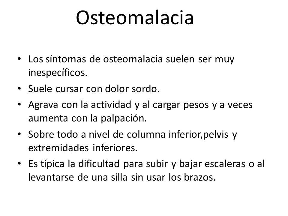 Osteomalacia Los síntomas de osteomalacia suelen ser muy inespecíficos. Suele cursar con dolor sordo.