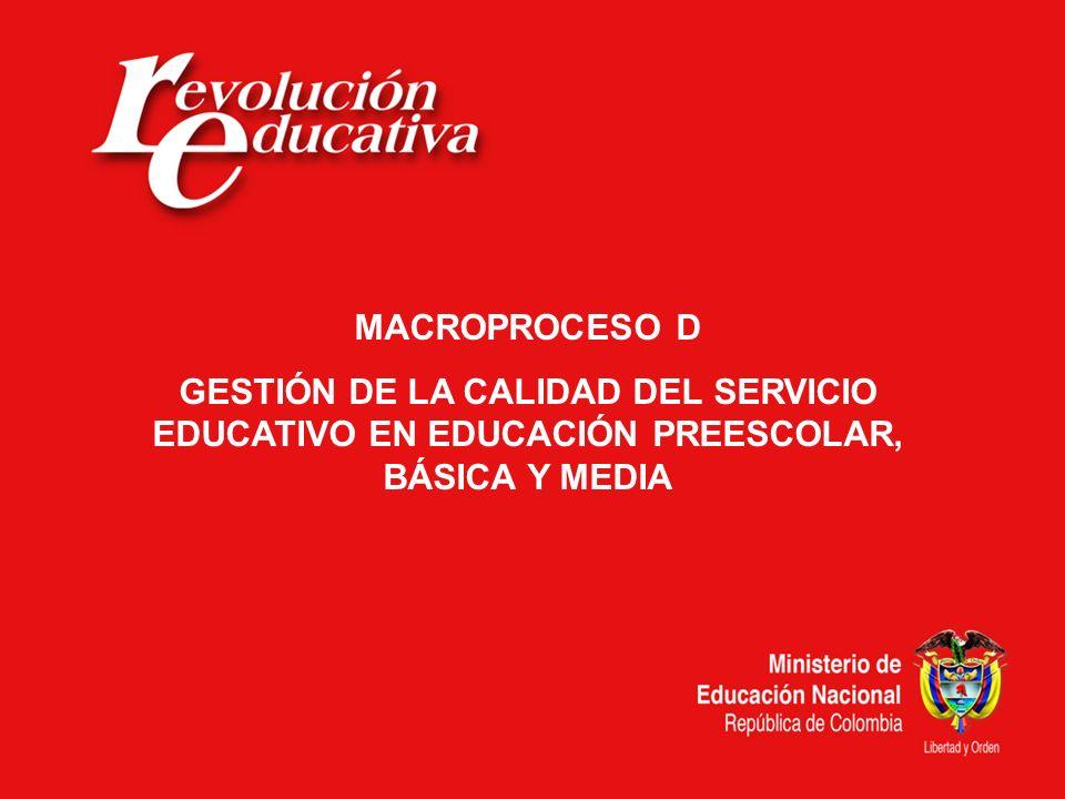 MACROPROCESO D GESTIÓN DE LA CALIDAD DEL SERVICIO EDUCATIVO EN EDUCACIÓN PREESCOLAR, BÁSICA Y MEDIA