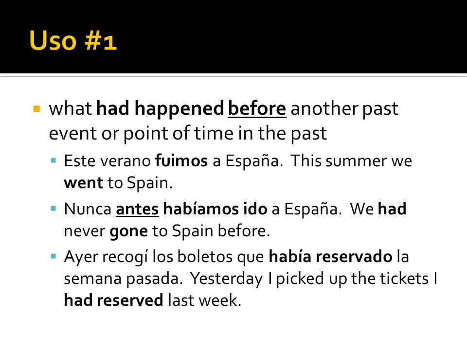 Uso #1 what had happened before another past event or point of time in the past. Este verano fuimos a España. This summer we went to Spain.