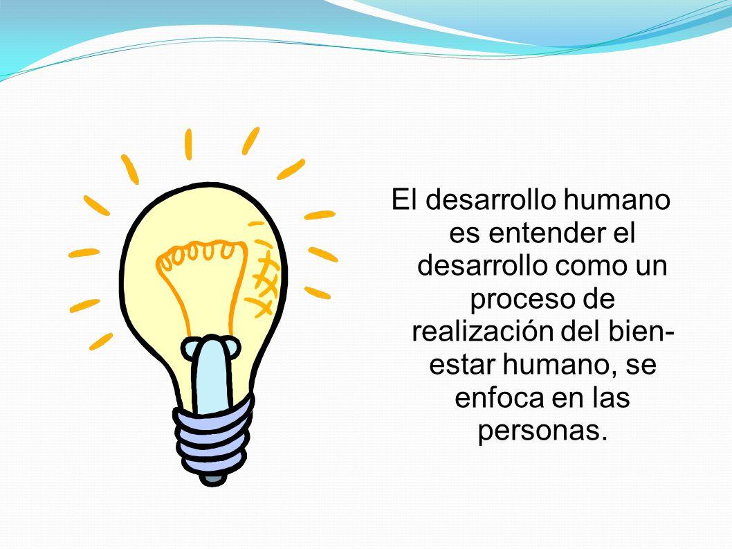 El desarrollo humano es entender el desarrollo como un proceso de realización del bien-estar humano, se enfoca en las personas.