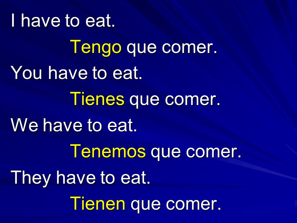 I have to eat.Tengo que comer. You have to eat. Tienes que comer. We have to eat. Tenemos que comer.