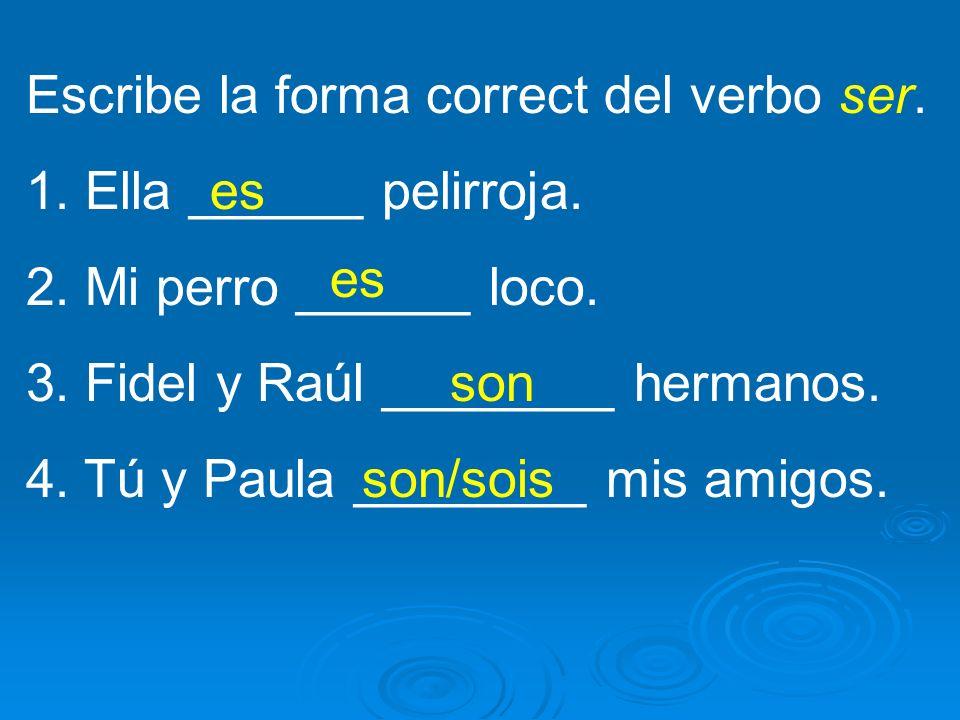 Escribe la forma correct del verbo ser.