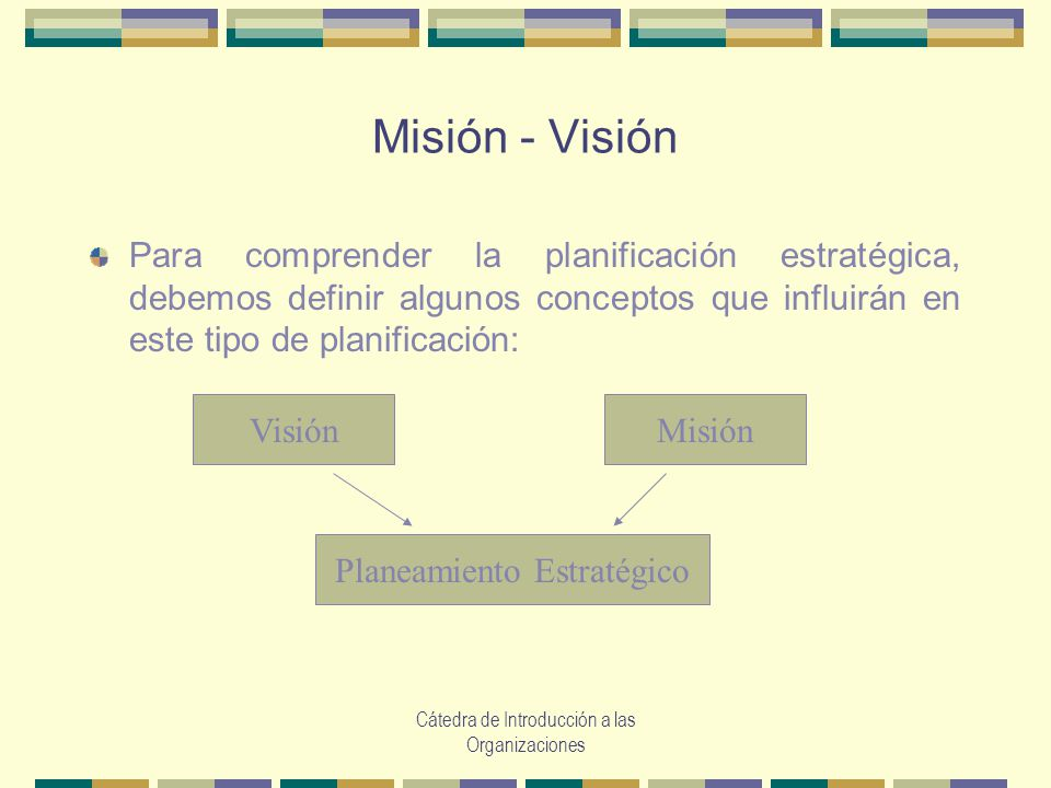 Misión - Visión Para comprender la planificación estratégica, debemos definir algunos conceptos que influirán en este tipo de planificación: