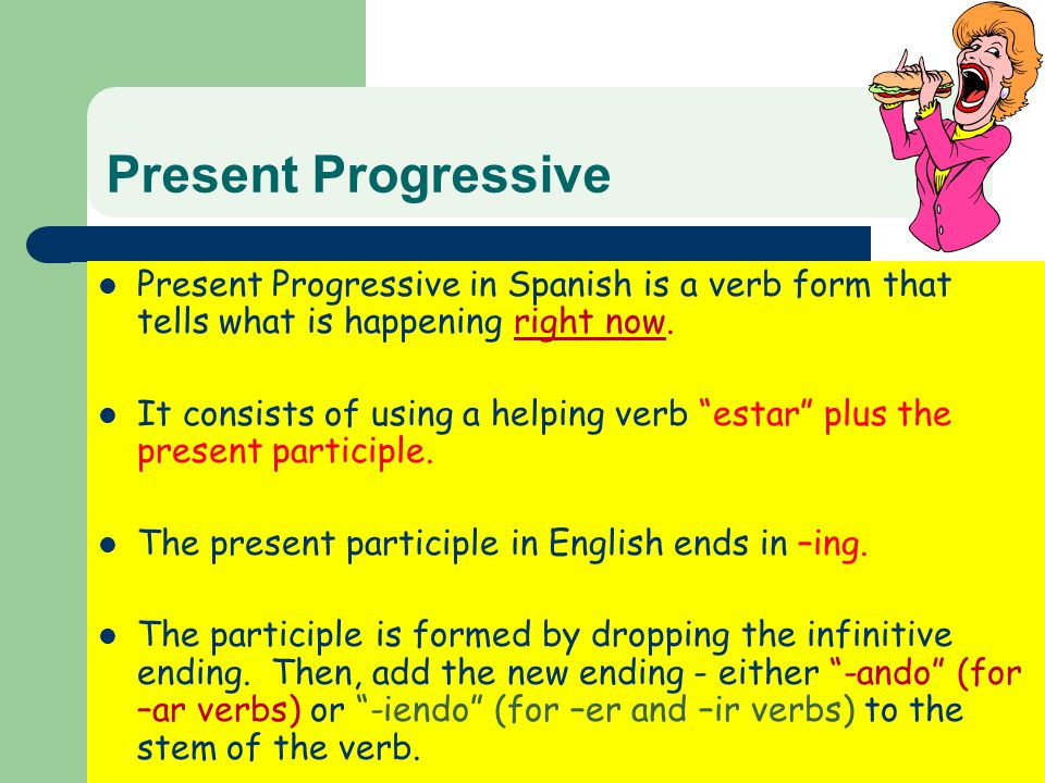 Present Progressive Present Progressive in Spanish is a verb form that tells what is happening right now.