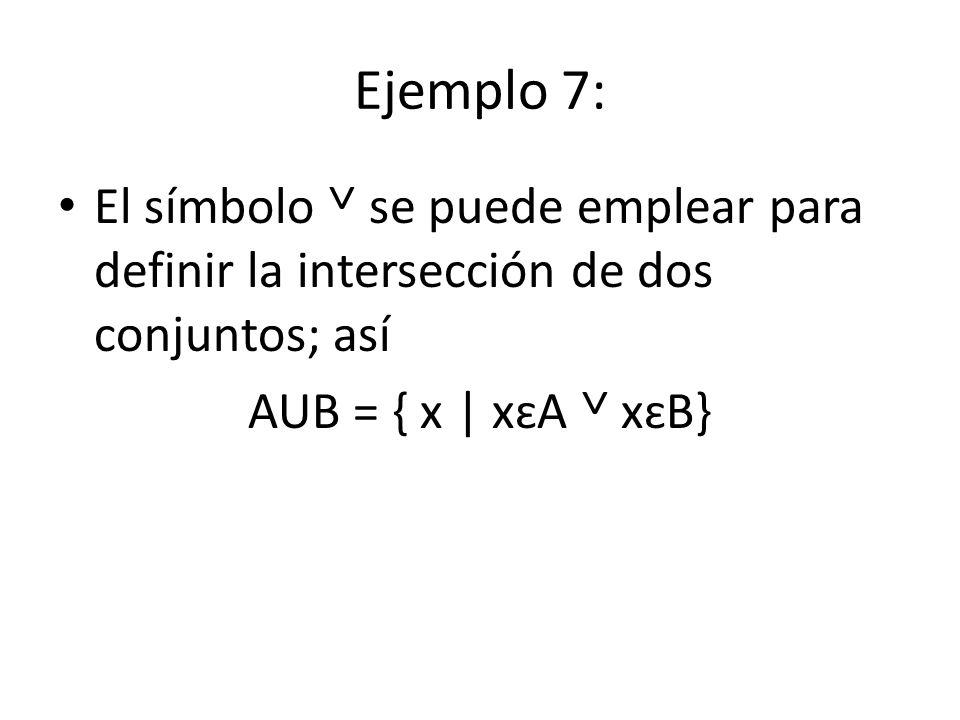 Ejemplo 7: El símbolo ˅ se puede emplear para definir la intersección de dos conjuntos; así.