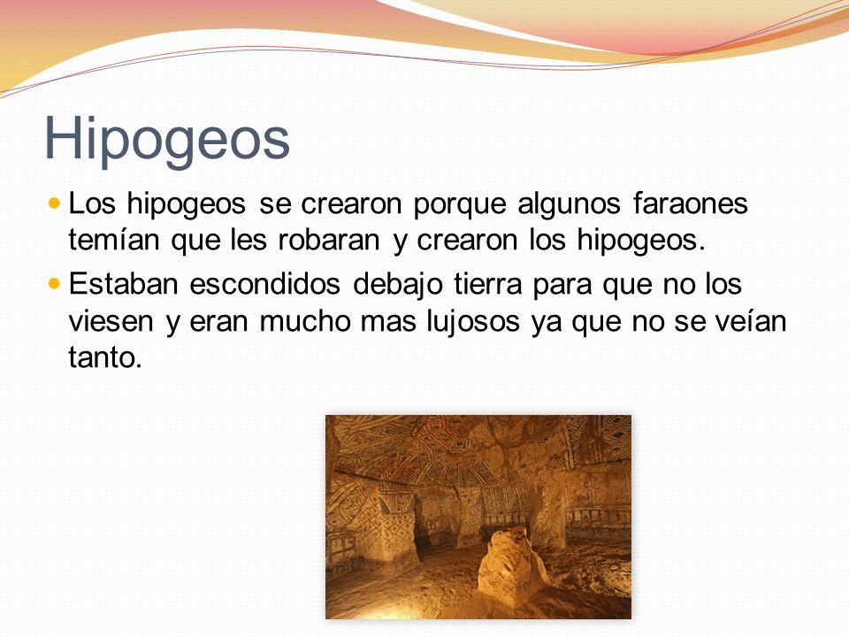 Hipogeos Los hipogeos se crearon porque algunos faraones temían que les robaran y crearon los hipogeos.