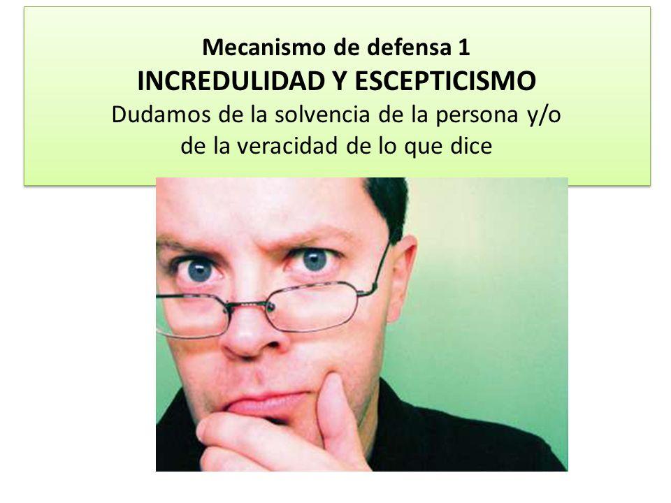 Mecanismo de defensa 1 INCREDULIDAD Y ESCEPTICISMO Dudamos de la solvencia de la persona y/o de la veracidad de lo que dice
