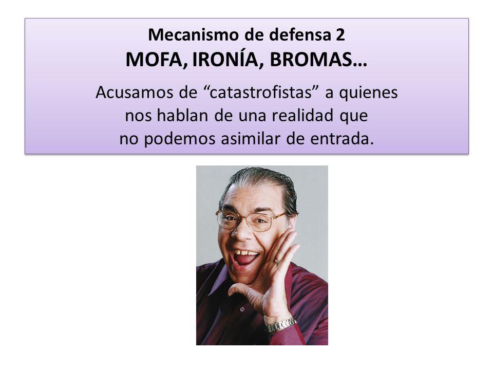 Mecanismo de defensa 2 MOFA, IRONÍA, BROMAS… Acusamos de catastrofistas a quienes nos hablan de una realidad que no podemos asimilar de entrada.