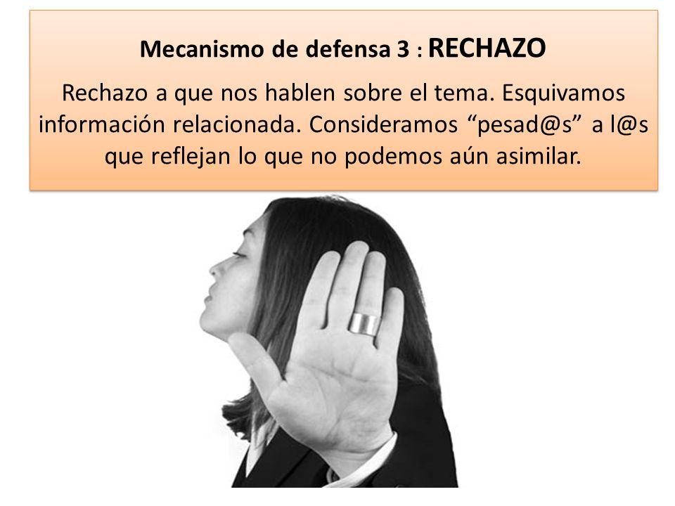 Mecanismo de defensa 3 : RECHAZO Rechazo a que nos hablen sobre el tema.