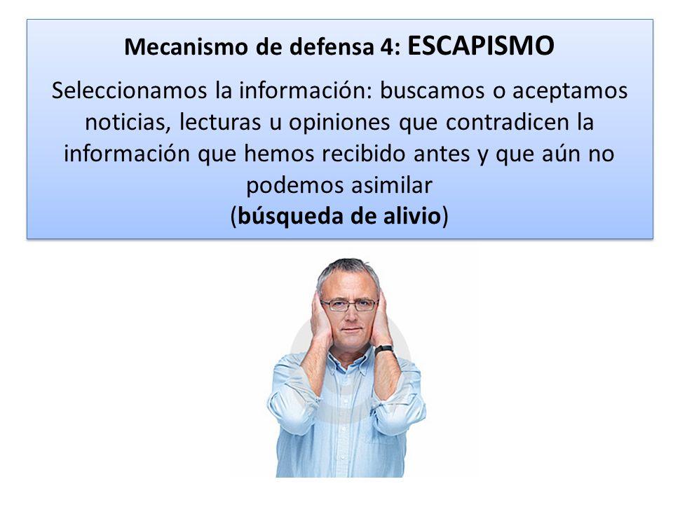 Mecanismo de defensa 4: ESCAPISMO Seleccionamos la información: buscamos o aceptamos noticias, lecturas u opiniones que contradicen la información que hemos recibido antes y que aún no podemos asimilar (búsqueda de alivio)