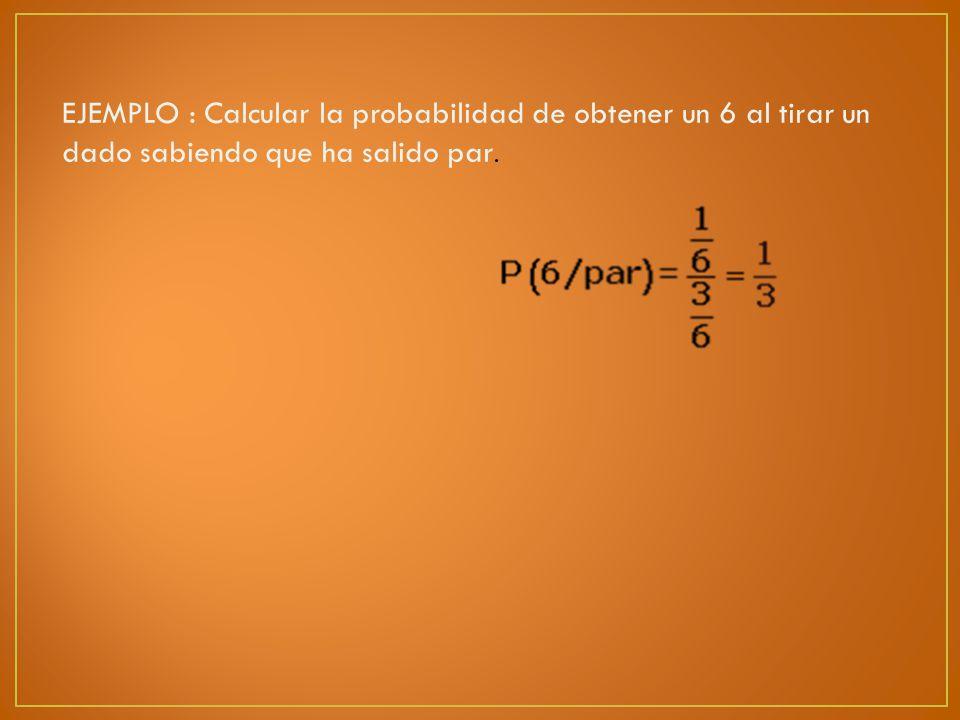 EJEMPLO : Calcular la probabilidad de obtener un 6 al tirar un dado sabiendo que ha salido par.