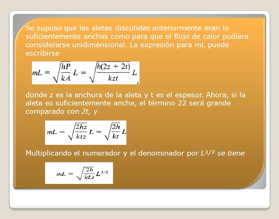 Se supuso que las aletas discutidas anteriormente eran lo suficientemente anchas como para que el flujo de calor pudiera considerarse unidimensional. La expresión para mL puede escribirse