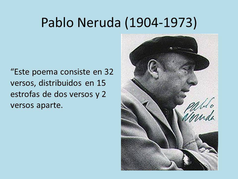 Pablo Neruda (1904-1973) Este poema consiste en 32 versos, distribuidos en 15 estrofas de dos versos y 2 versos aparte.