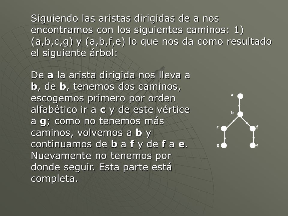 Siguiendo las aristas dirigidas de a nos encontramos con los siguientes caminos: 1) (a,b,c,g) y (a,b,f,e) lo que nos da como resultado el siguiente árbol: