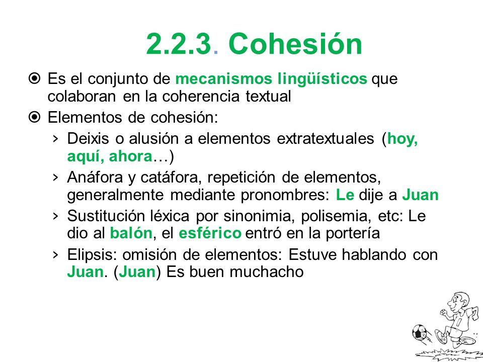 2.2.3. Cohesión Es el conjunto de mecanismos lingüísticos que colaboran en la coherencia textual. Elementos de cohesión: