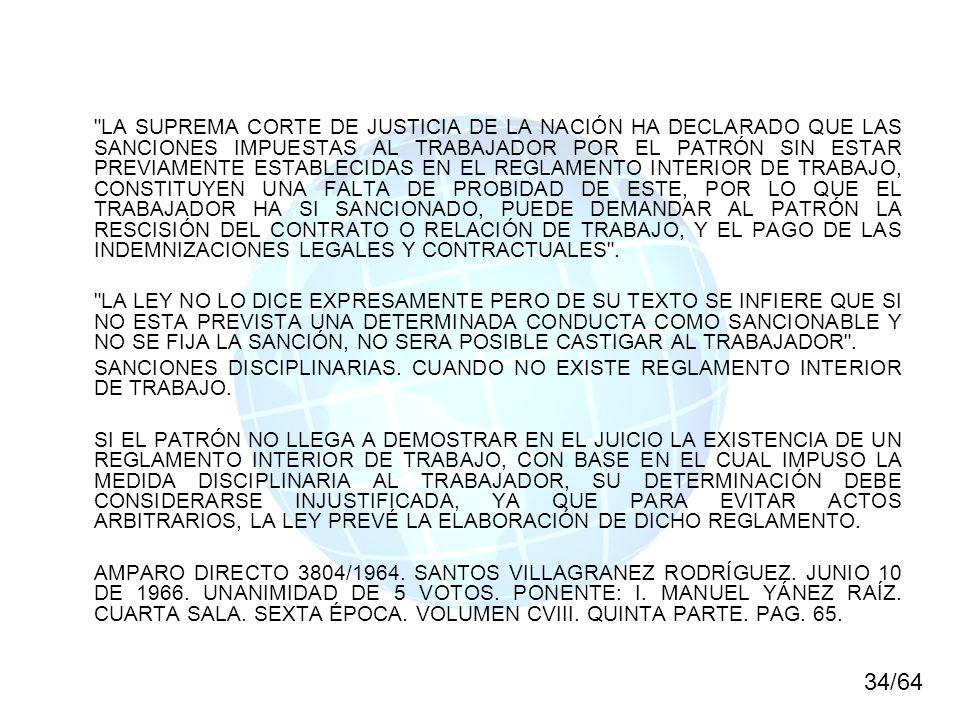 LA SUPREMA CORTE DE JUSTICIA DE LA NACIÓN HA DECLARADO QUE LAS SANCIONES IMPUESTAS AL TRABAJADOR POR EL PATRÓN SIN ESTAR PREVIAMENTE ESTABLECIDAS EN EL REGLAMENTO INTERIOR DE TRABAJO, CONSTITUYEN UNA FALTA DE PROBIDAD DE ESTE, POR LO QUE EL TRABAJADOR HA SI SANCIONADO, PUEDE DEMANDAR AL PATRÓN LA RESCISIÓN DEL CONTRATO O RELACIÓN DE TRABAJO, Y EL PAGO DE LAS INDEMNIZACIONES LEGALES Y CONTRACTUALES .