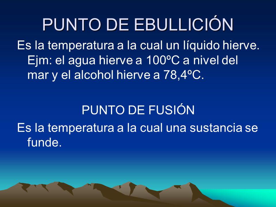 PUNTO DE EBULLICIÓN Es la temperatura a la cual un líquido hierve. Ejm: el agua hierve a 100ºC a nivel del mar y el alcohol hierve a 78,4ºC.