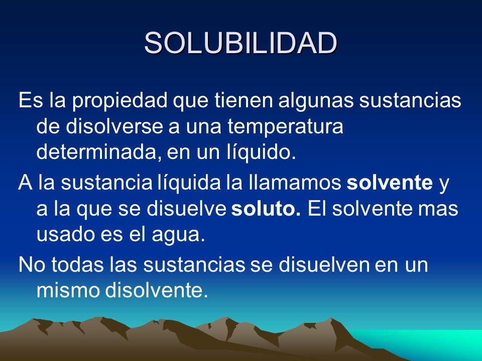 SOLUBILIDAD Es la propiedad que tienen algunas sustancias de disolverse a una temperatura determinada, en un líquido.