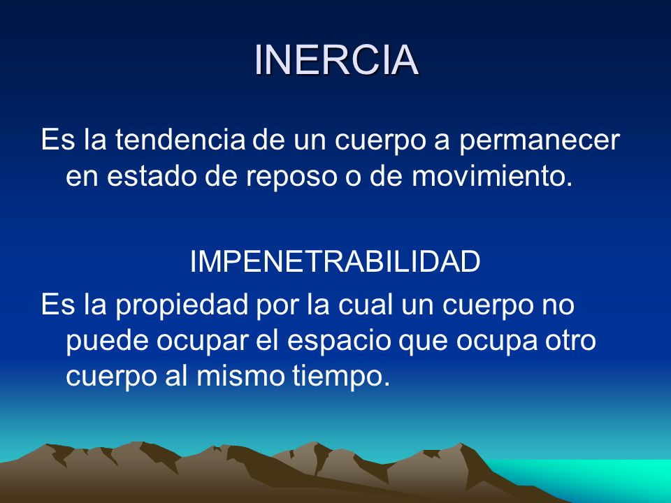 INERCIA Es la tendencia de un cuerpo a permanecer en estado de reposo o de movimiento. IMPENETRABILIDAD.