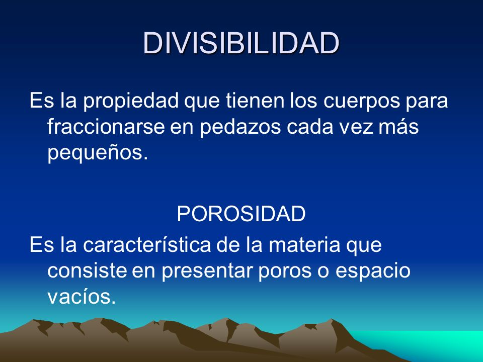DIVISIBILIDAD Es la propiedad que tienen los cuerpos para fraccionarse en pedazos cada vez más pequeños.