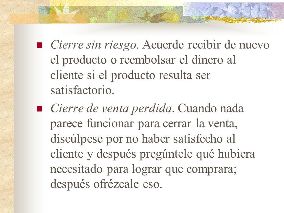 Cierre sin riesgo. Acuerde recibir de nuevo el producto o reembolsar el dinero al cliente si el producto resulta ser satisfactorio.