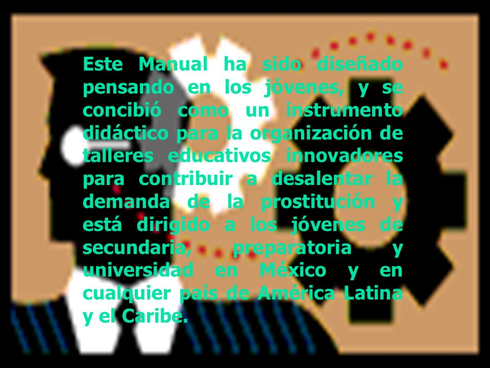 Este Manual ha sido diseñado pensando en los jóvenes, y se concibió como un instrumento didáctico para la organización de talleres educativos innovadores para contribuir a desalentar la demanda de la prostitución y está dirigido a los jóvenes de secundaria, preparatoria y universidad en México y en cualquier país de América Latina y el Caribe.