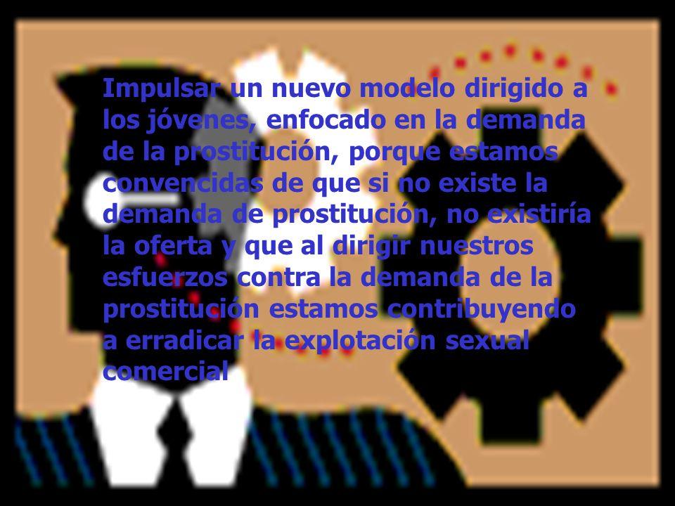Impulsar un nuevo modelo dirigido a los jóvenes, enfocado en la demanda de la prostitución, porque estamos convencidas de que si no existe la demanda de prostitución, no existiría la oferta y que al dirigir nuestros esfuerzos contra la demanda de la prostitución estamos contribuyendo a erradicar la explotación sexual comercial
