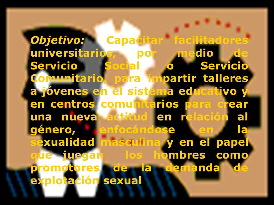 Objetivo: Capacitar facilitadores universitarios, por medio de Servicio Social o Servicio Comunitario, para impartir talleres a jóvenes en el sistema educativo y en centros comunitarios para crear una nueva actitud en relación al género, enfocándose en la sexualidad masculina y en el papel que juegan los hombres como promotores de la demanda de explotación sexual