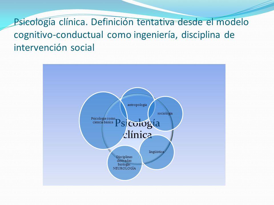 Psicología clínica. Definición tentativa desde el modelo cognitivo-conductual como ingeniería, disciplina de intervención social