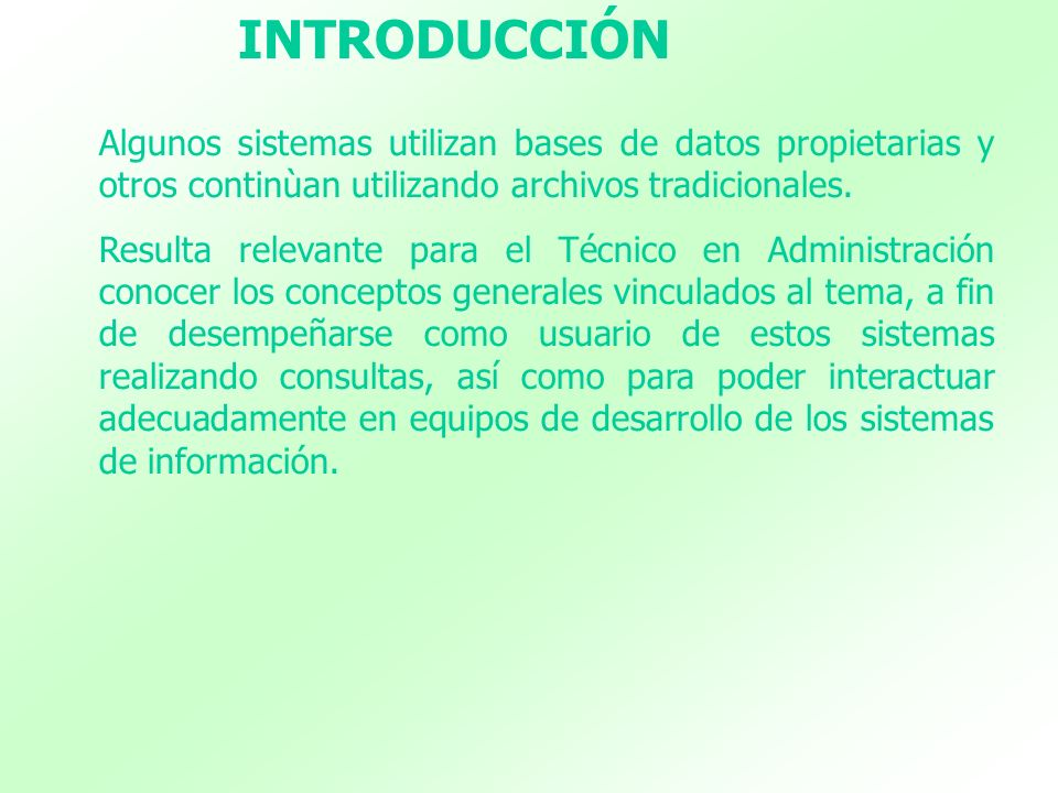 INTRODUCCIÓN Algunos sistemas utilizan bases de datos propietarias y otros continùan utilizando archivos tradicionales.