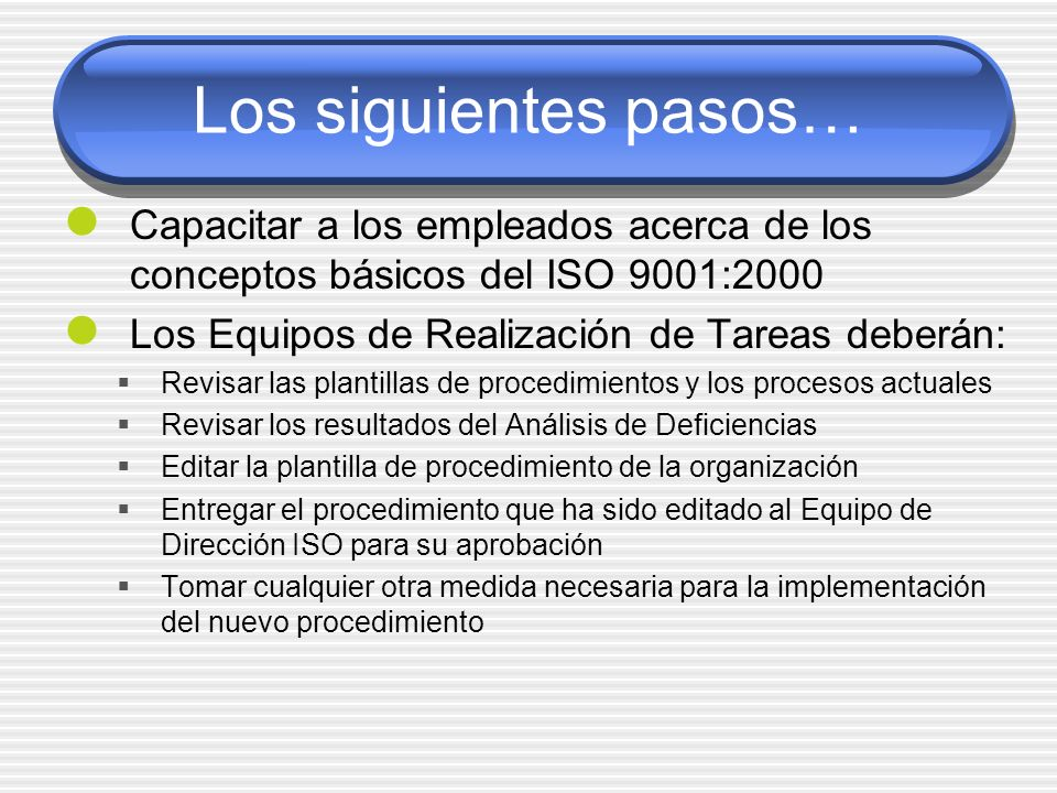 Los siguientes pasos…Capacitar a los empleados acerca de los conceptos básicos del ISO 9001:2000. Los Equipos de Realización de Tareas deberán: