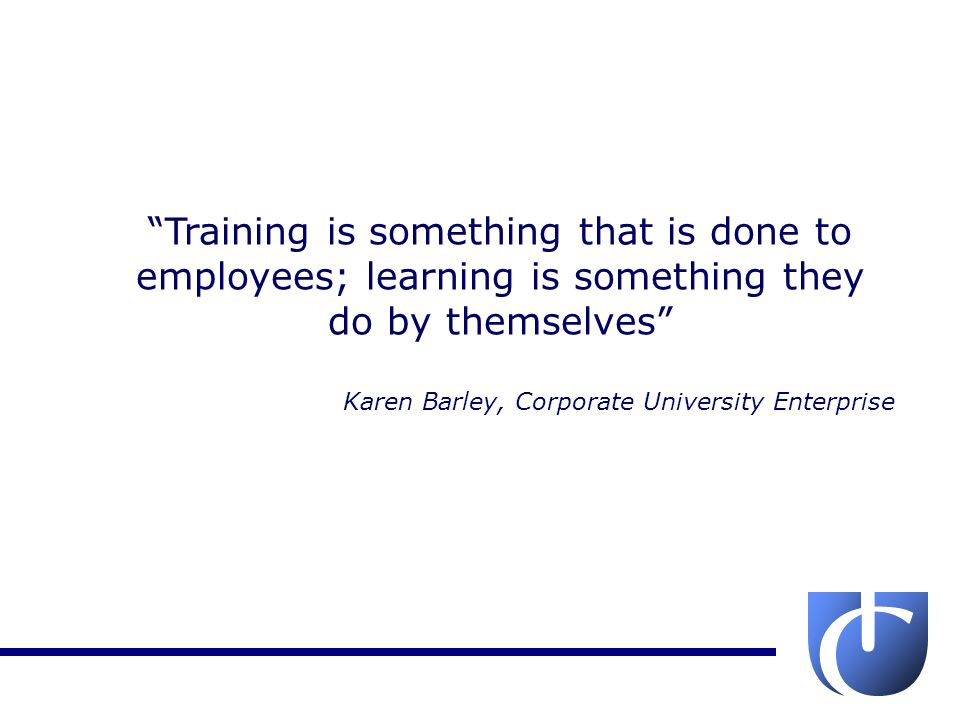 Training is something that is done to employees; learning is something they do by themselves