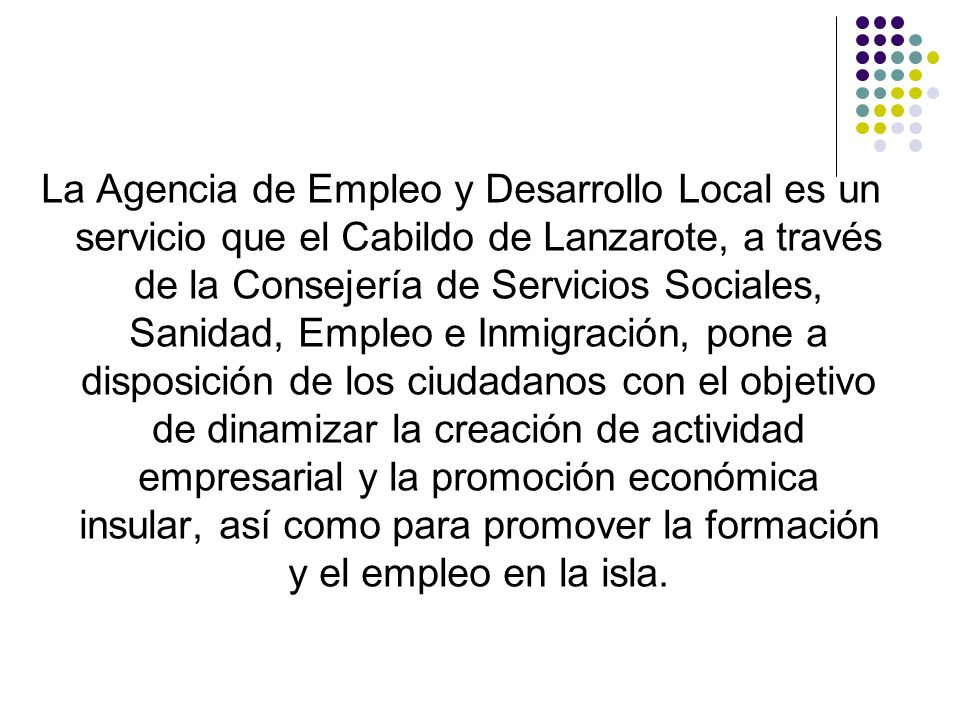 La Agencia de Empleo y Desarrollo Local es un servicio que el Cabildo de Lanzarote, a través de la Consejería de Servicios Sociales, Sanidad, Empleo e Inmigración, pone a disposición de los ciudadanos con el objetivo de dinamizar la creación de actividad empresarial y la promoción económica insular, así como para promover la formación y el empleo en la isla.