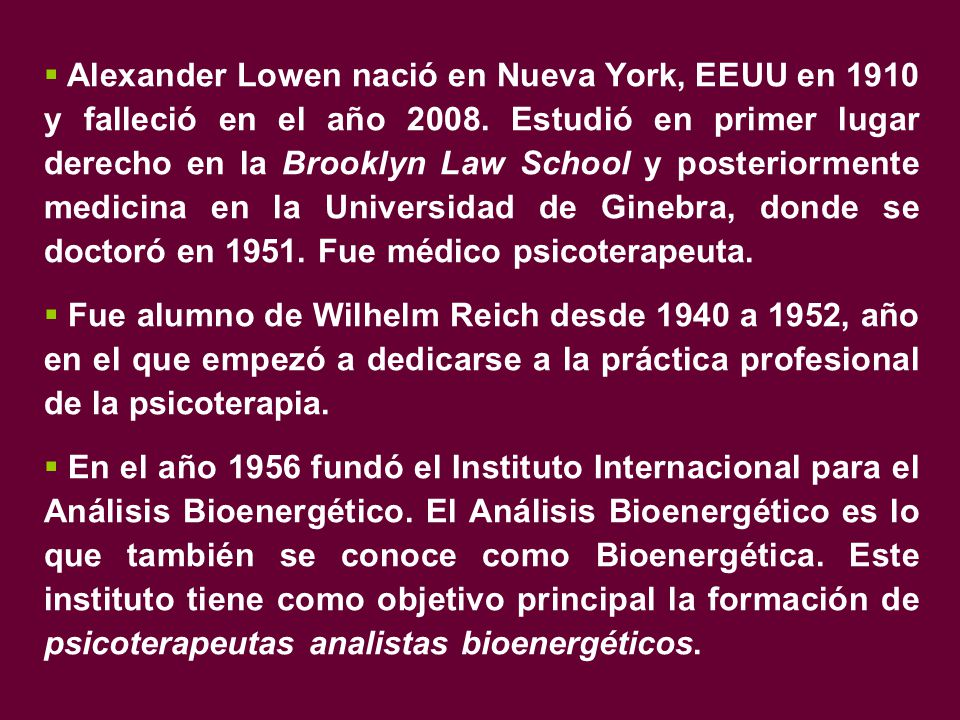 Alexander Lowen nació en Nueva York, EEUU en 1910 y falleció en el año 2008. Estudió en primer lugar derecho en la Brooklyn Law School y posteriormente medicina en la Universidad de Ginebra, donde se doctoró en 1951. Fue médico psicoterapeuta.