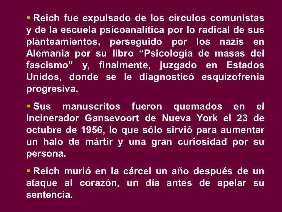 Reich fue expulsado de los círculos comunistas y de la escuela psicoanalítica por lo radical de sus planteamientos, perseguido por los nazis en Alemania por su libro Psicología de masas del fascismo y, finalmente, juzgado en Estados Unidos, donde se le diagnosticó esquizofrenia progresiva.
