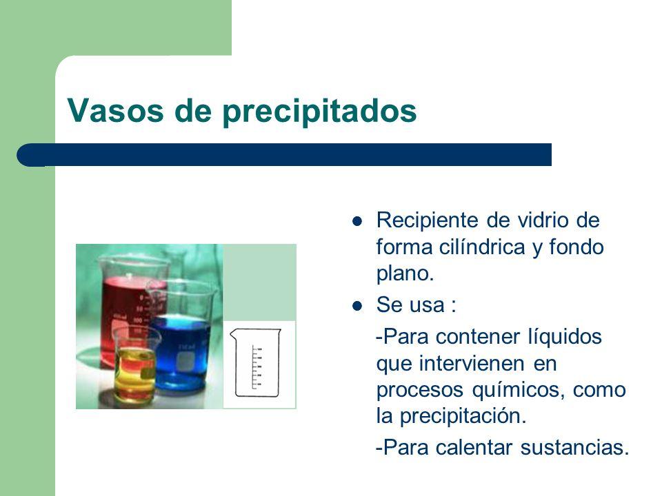 Vasos de precipitadosRecipiente de vidrio de forma cilíndrica y fondo plano. Se usa :