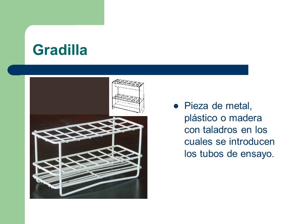 GradillaPieza de metal, plástico o madera con taladros en los cuales se introducen los tubos de ensayo.