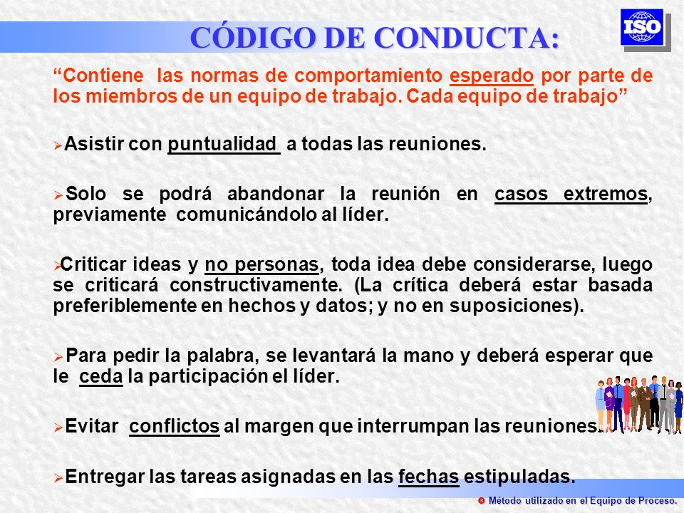 CÓDIGO DE CONDUCTA: Contiene las normas de comportamiento esperado por parte de los miembros de un equipo de trabajo. Cada equipo de trabajo