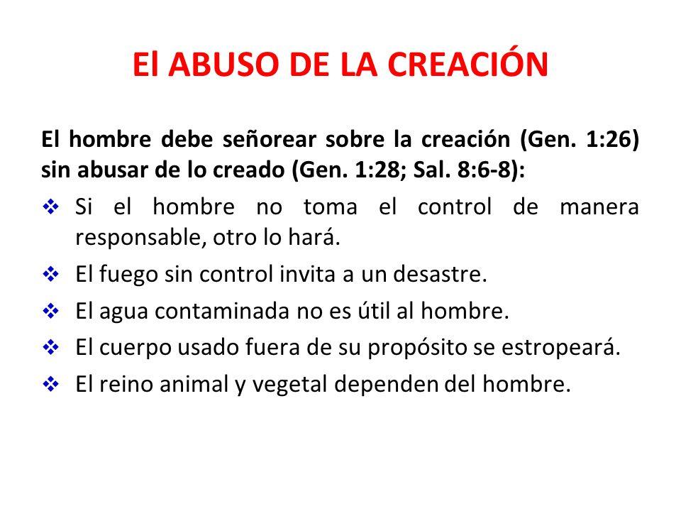 El ABUSO DE LA CREACIÓN El hombre debe señorear sobre la creación (Gen. 1:26) sin abusar de lo creado (Gen. 1:28; Sal. 8:6-8):